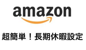【Amazon】超簡単!長期休暇設定でアカウント健全性を毀損しない方法