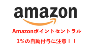 Amazonポイントセントラル開設、自動的に1%付与設定に注意!